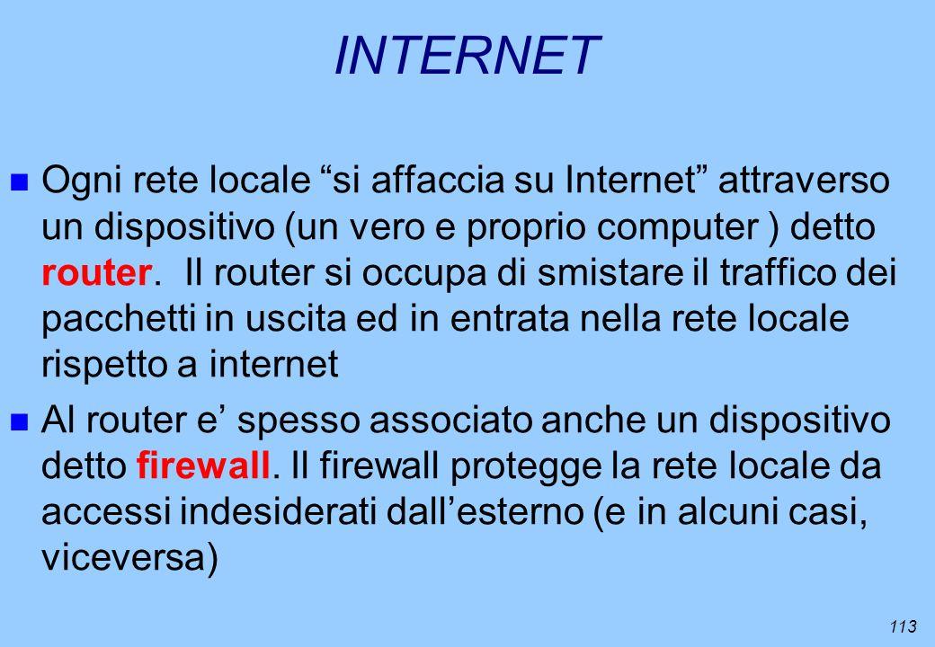 113 INTERNET n Ogni rete locale si affaccia su Internet attraverso un dispositivo (un vero e proprio computer ) detto router. Il router si occupa di s