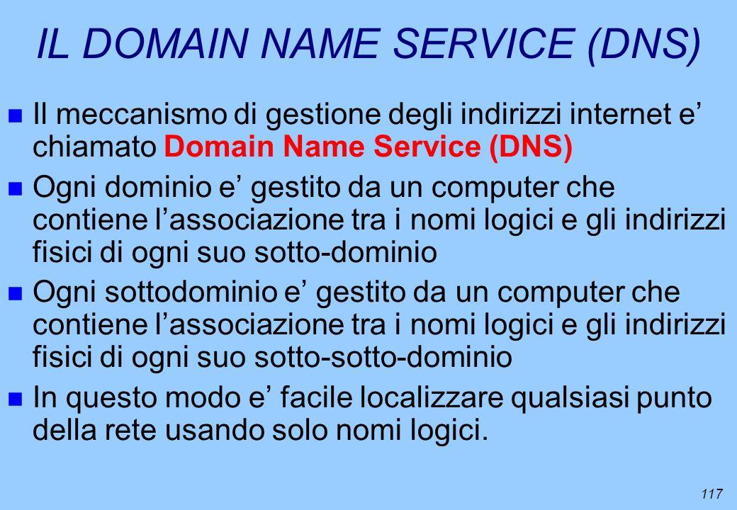 117 IL DOMAIN NAME SERVICE (DNS) n Il meccanismo di gestione degli indirizzi internet e chiamato Domain Name Service (DNS) n Ogni dominio e gestito da