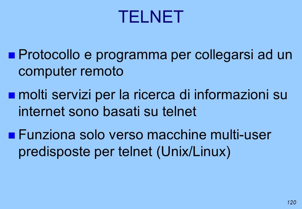 120 TELNET n Protocollo e programma per collegarsi ad un computer remoto n molti servizi per la ricerca di informazioni su internet sono basati su tel