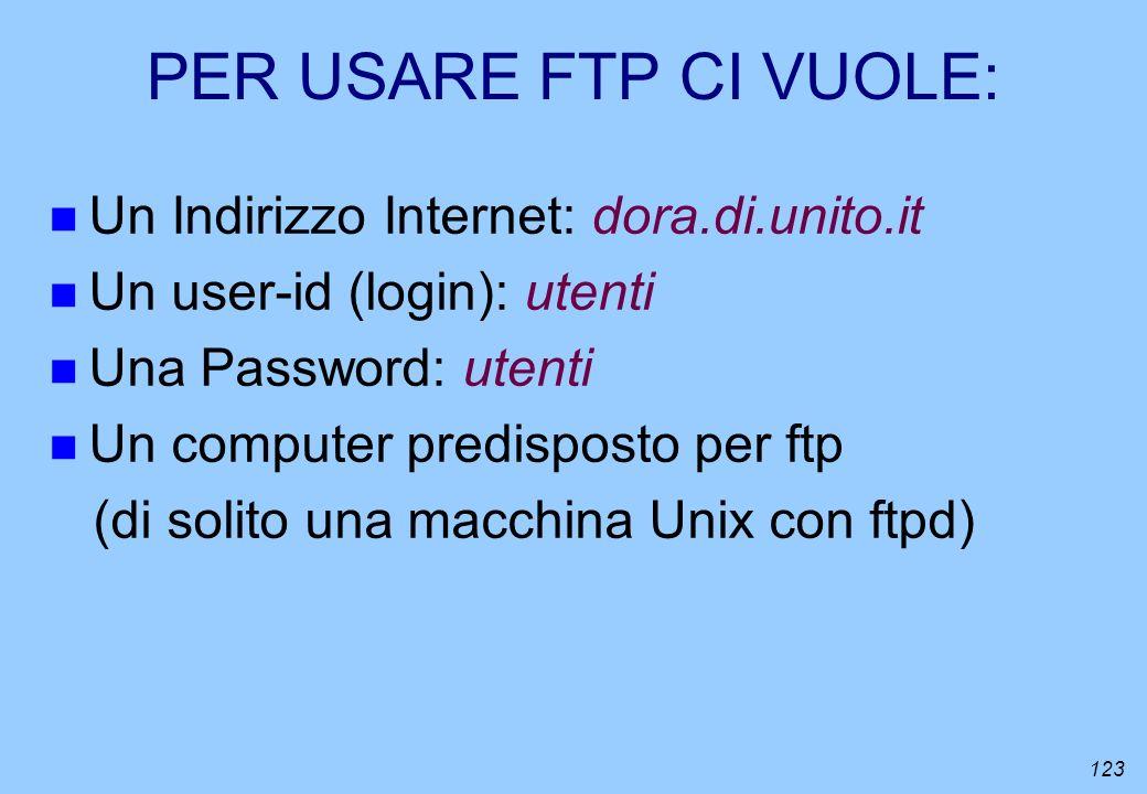 123 PER USARE FTP CI VUOLE: n Un Indirizzo Internet: dora.di.unito.it n Un user-id (login): utenti n Una Password: utenti n Un computer predisposto pe