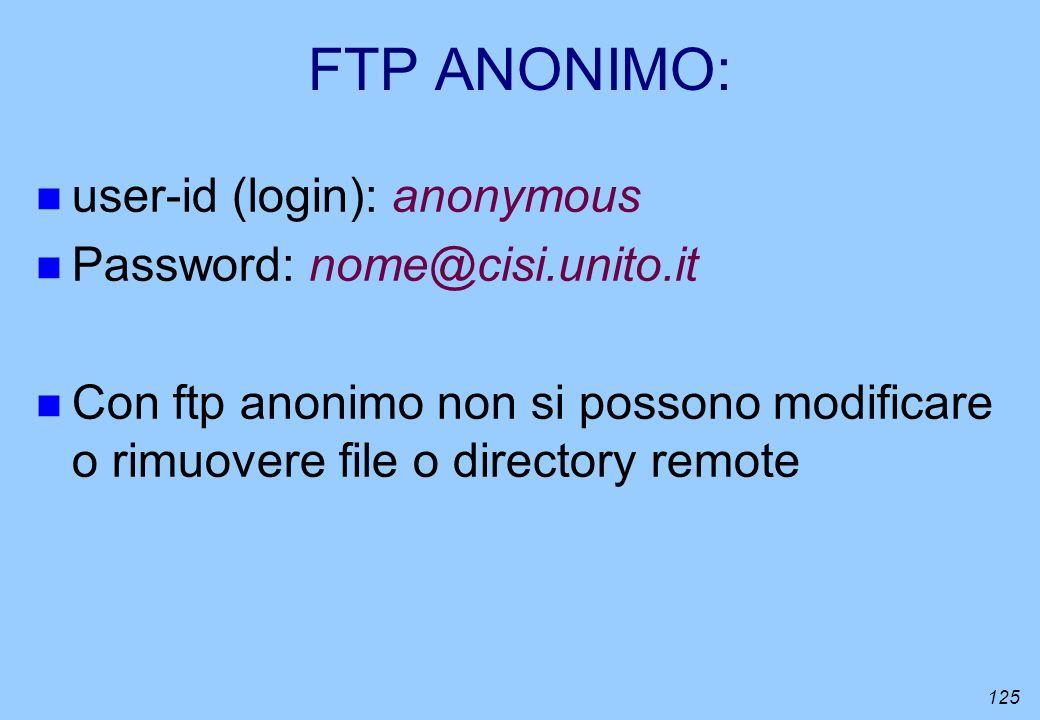 125 FTP ANONIMO: n user-id (login): anonymous n Password: nome@cisi.unito.it n Con ftp anonimo non si possono modificare o rimuovere file o directory
