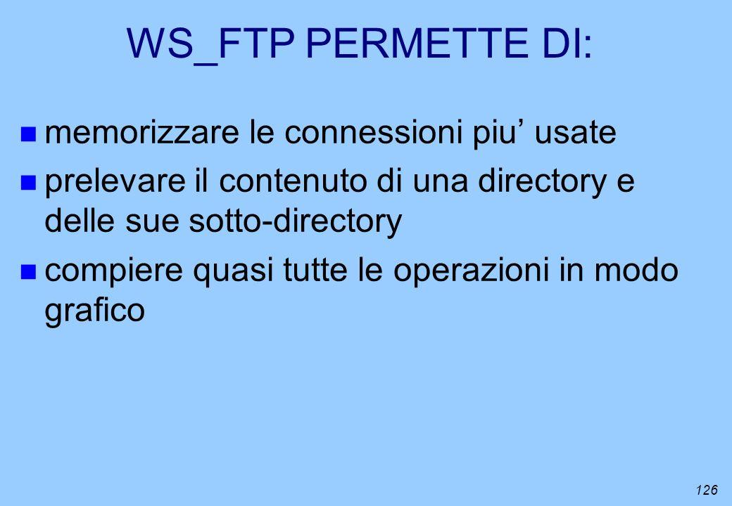 126 WS_FTP PERMETTE DI: n memorizzare le connessioni piu usate n prelevare il contenuto di una directory e delle sue sotto-directory n compiere quasi