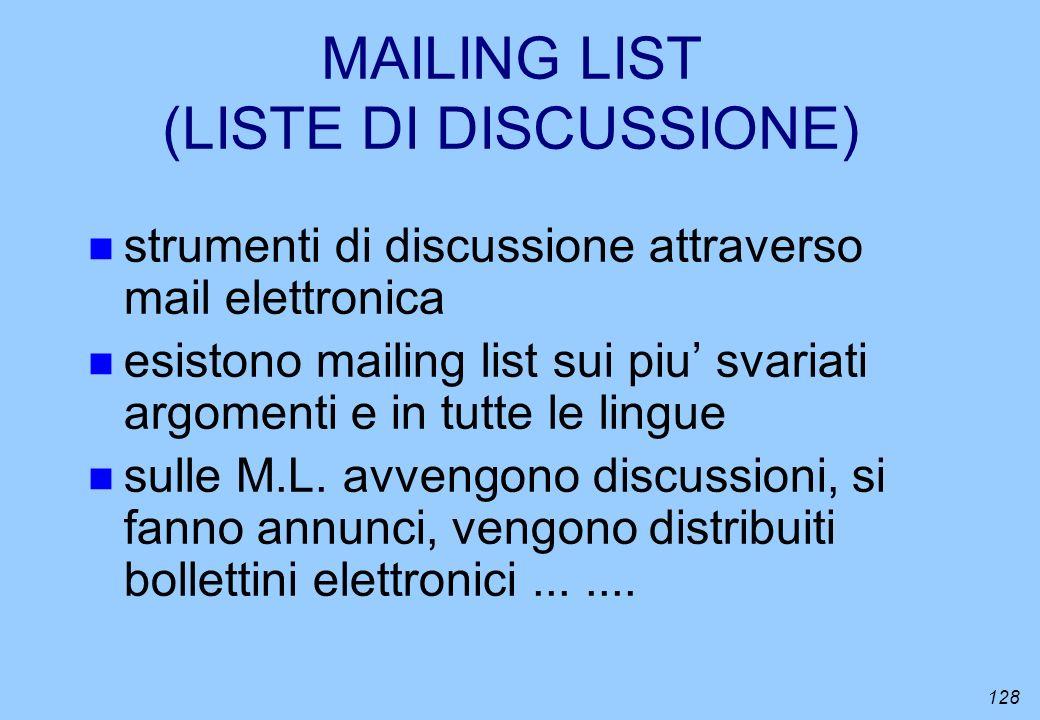 128 MAILING LIST (LISTE DI DISCUSSIONE) n strumenti di discussione attraverso mail elettronica n esistono mailing list sui piu svariati argomenti e in