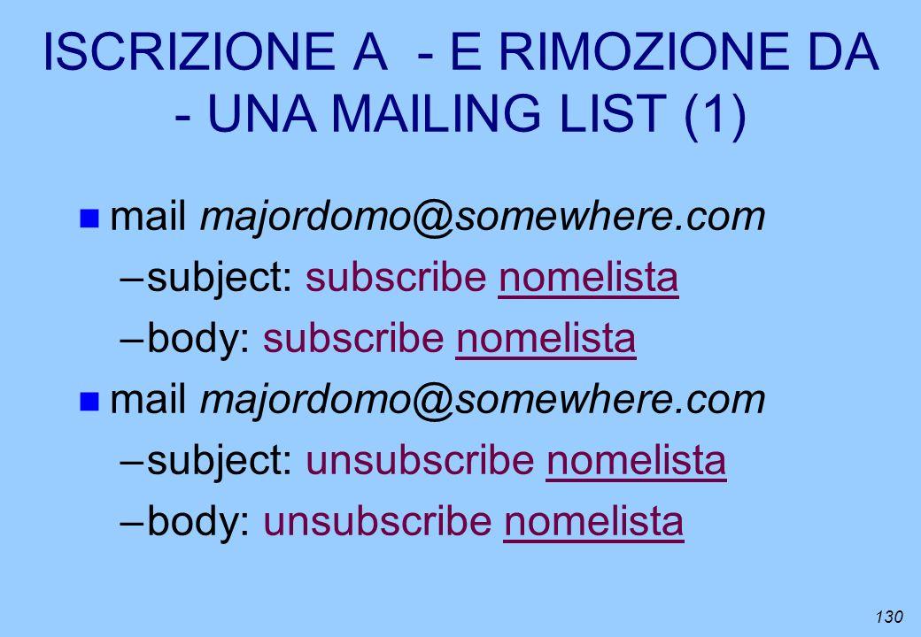 130 ISCRIZIONE A - E RIMOZIONE DA - UNA MAILING LIST (1) n mail majordomo@somewhere.com –subject: subscribe nomelista –body: subscribe nomelista n mai