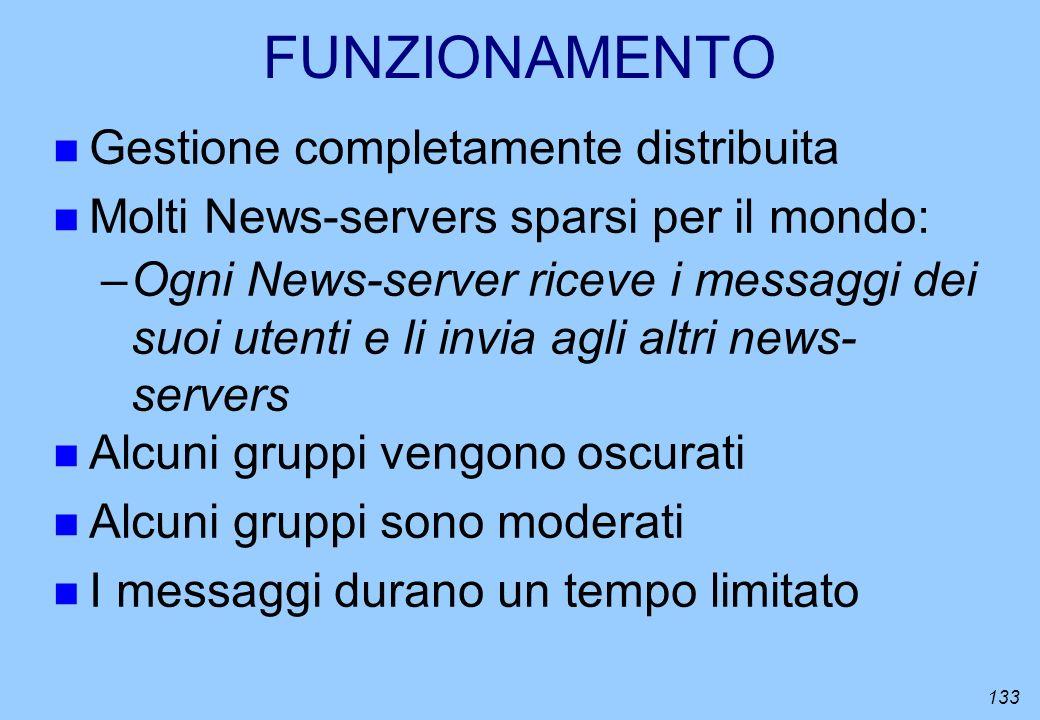133 FUNZIONAMENTO n Gestione completamente distribuita n Molti News-servers sparsi per il mondo: –Ogni News-server riceve i messaggi dei suoi utenti e