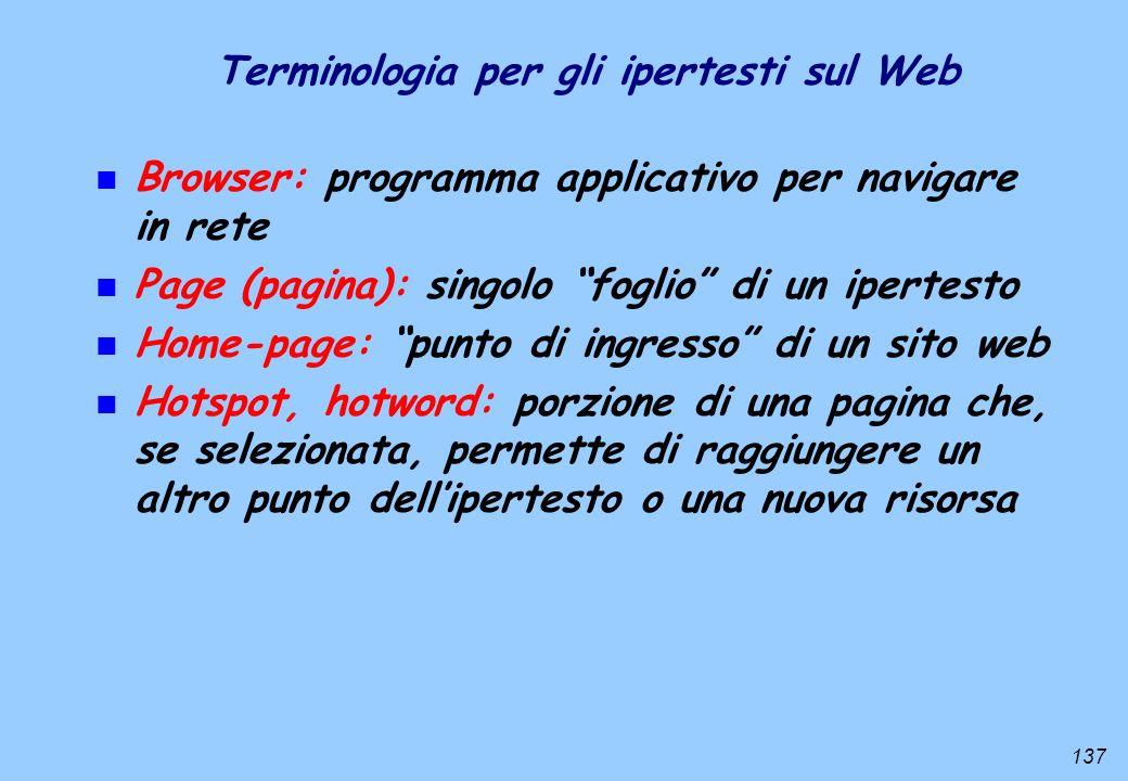 137 Terminologia per gli ipertesti sul Web n Browser: programma applicativo per navigare in rete n Page (pagina): singolo foglio di un ipertesto n Hom