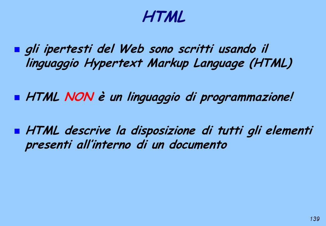 139 HTML n gli ipertesti del Web sono scritti usando il linguaggio Hypertext Markup Language (HTML) n HTML NON è un linguaggio di programmazione! n HT