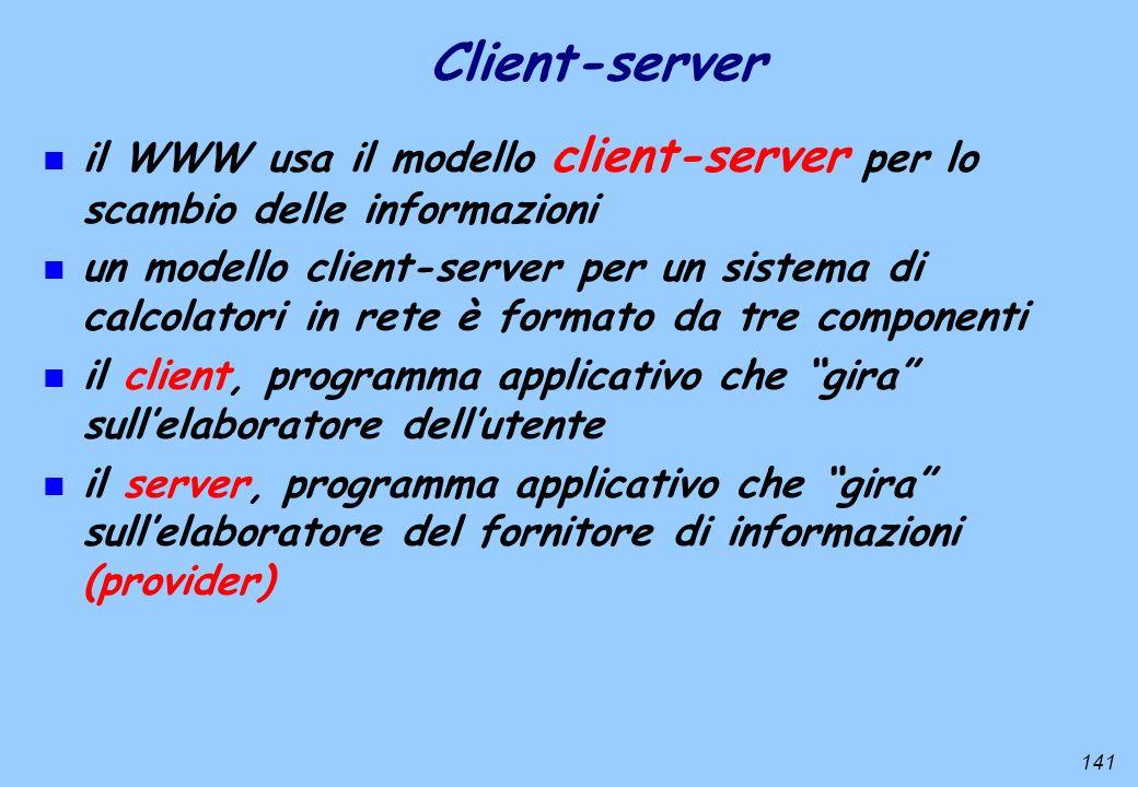 141 Client-server n il WWW usa il modello client-server per lo scambio delle informazioni n un modello client-server per un sistema di calcolatori in