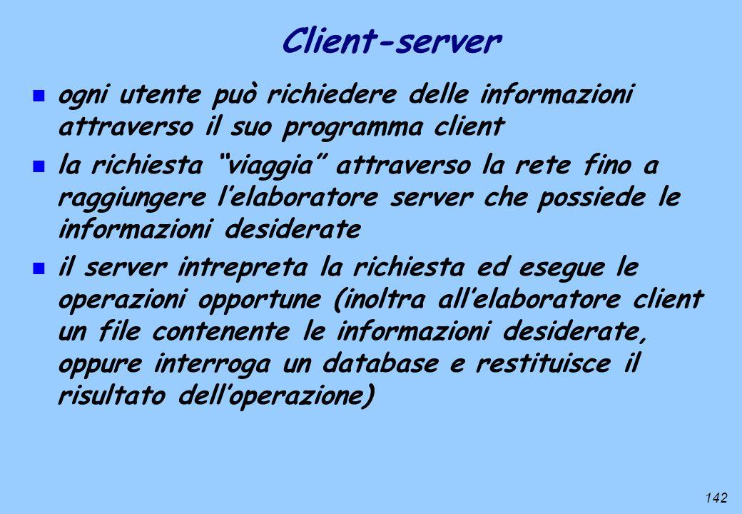 142 n ogni utente può richiedere delle informazioni attraverso il suo programma client n la richiesta viaggia attraverso la rete fino a raggiungere le