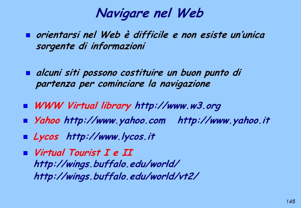 146 n WWW Virtual library http://www.w3.org Navigare nel Web n Yahoo http://www.yahoo.com http://www.yahoo.it n orientarsi nel Web è difficile e non e