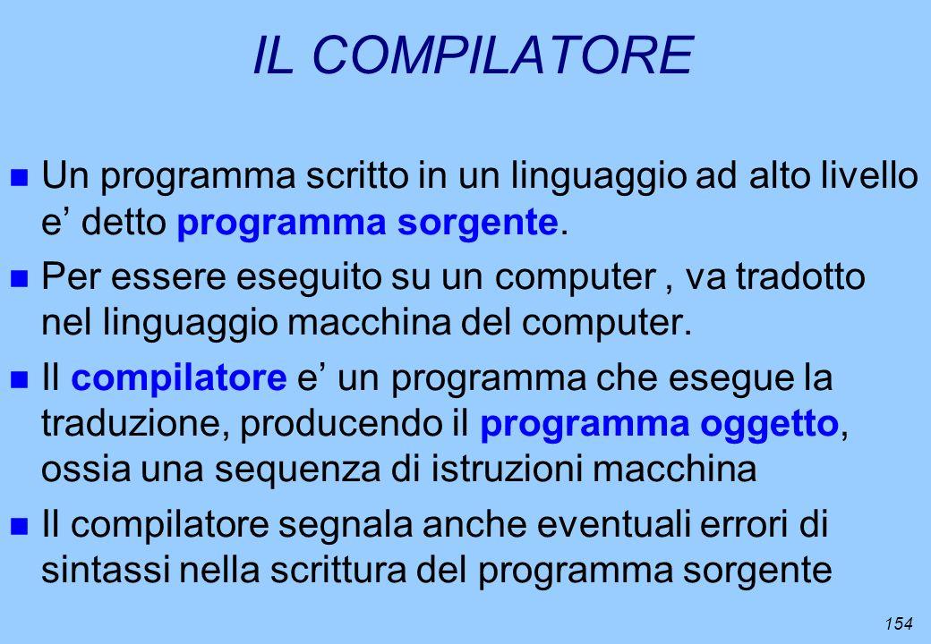 154 IL COMPILATORE n Un programma scritto in un linguaggio ad alto livello e detto programma sorgente. n Per essere eseguito su un computer, va tradot