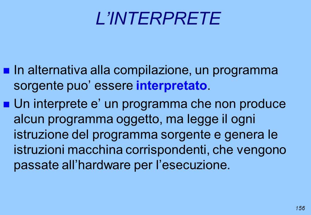 156 LINTERPRETE n In alternativa alla compilazione, un programma sorgente puo essere interpretato. n Un interprete e un programma che non produce alcu