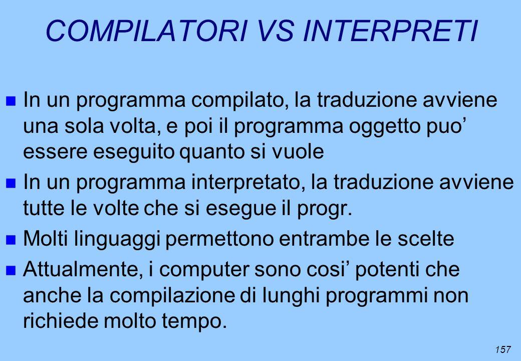 157 COMPILATORI VS INTERPRETI n In un programma compilato, la traduzione avviene una sola volta, e poi il programma oggetto puo essere eseguito quanto