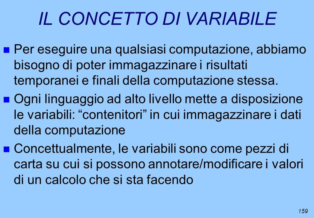 159 IL CONCETTO DI VARIABILE n Per eseguire una qualsiasi computazione, abbiamo bisogno di poter immagazzinare i risultati temporanei e finali della c