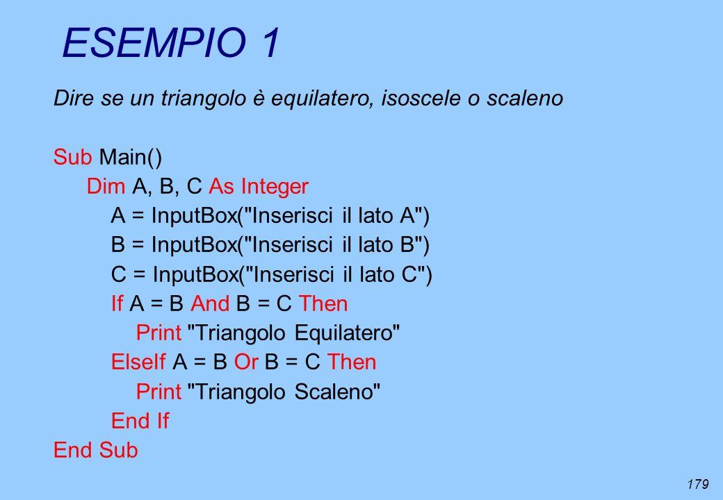 179 ESEMPIO 1 Dire se un triangolo è equilatero, isoscele o scaleno Sub Main() Dim A, B, C As Integer A = InputBox(