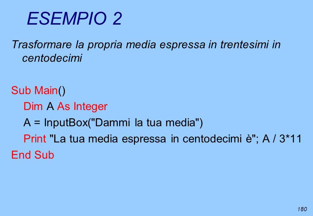 180 ESEMPIO 2 Trasformare la propria media espressa in trentesimi in centodecimi Sub Main() Dim A As Integer A = InputBox(