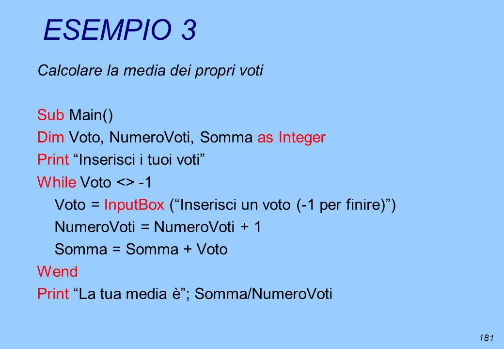 181 ESEMPIO 3 Calcolare la media dei propri voti Sub Main() Dim Voto, NumeroVoti, Somma as Integer Print Inserisci i tuoi voti While Voto <> -1 Voto =