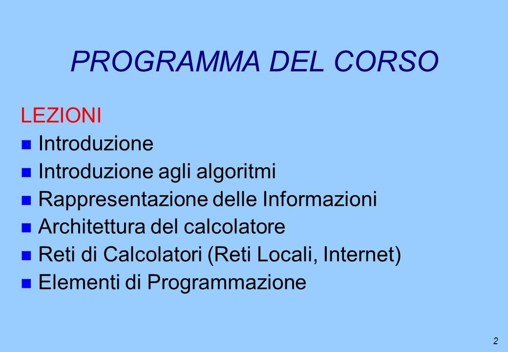 2 PROGRAMMA DEL CORSO LEZIONI n Introduzione n Introduzione agli algoritmi n Rappresentazione delle Informazioni n Architettura del calcolatore n Reti