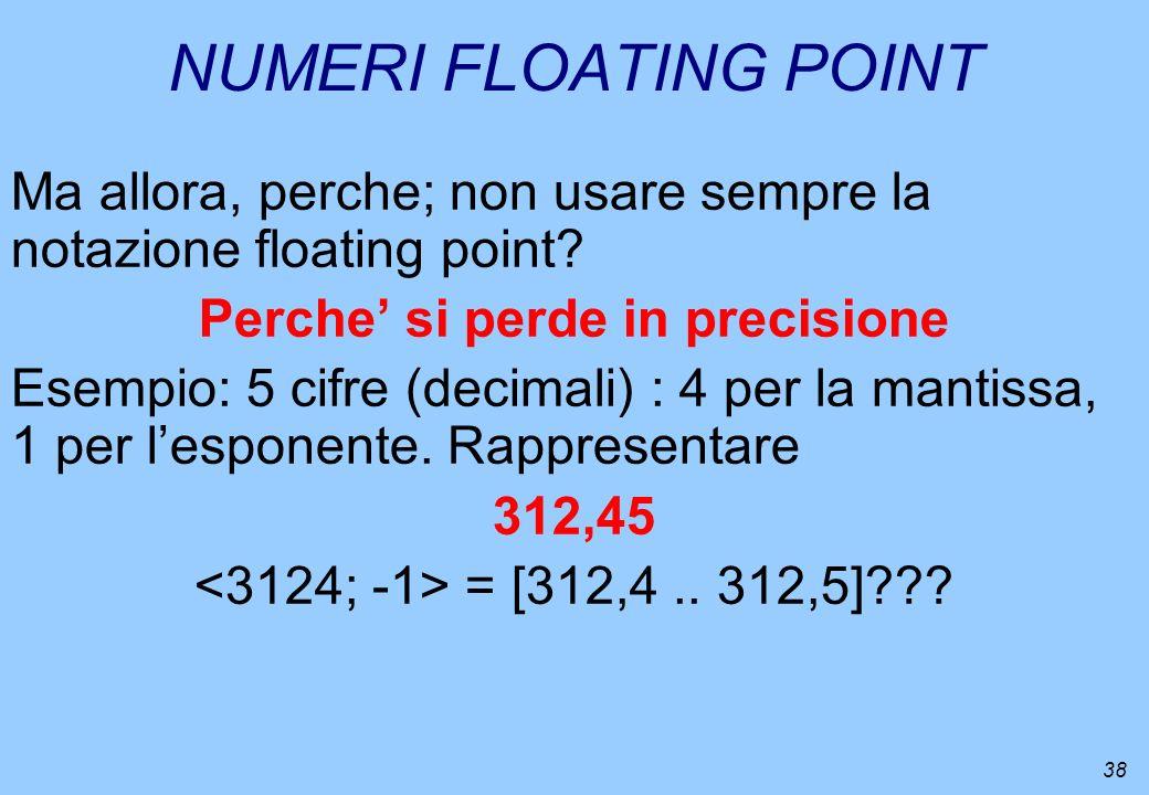 38 NUMERI FLOATING POINT Ma allora, perche; non usare sempre la notazione floating point? Perche si perde in precisione Esempio: 5 cifre (decimali) :
