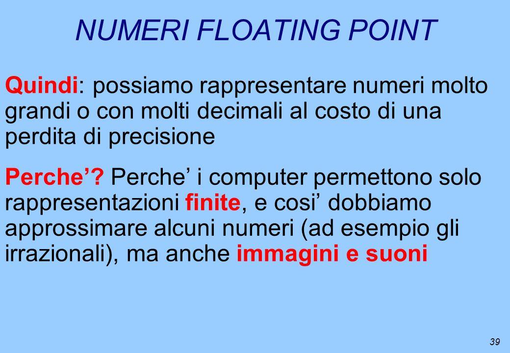 39 NUMERI FLOATING POINT Quindi: possiamo rappresentare numeri molto grandi o con molti decimali al costo di una perdita di precisione Perche? Perche