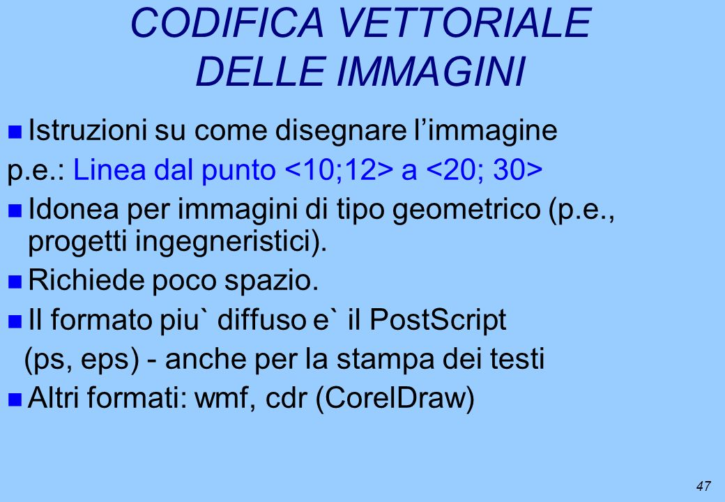 47 CODIFICA VETTORIALE DELLE IMMAGINI n Istruzioni su come disegnare limmagine p.e.: Linea dal punto a n Idonea per immagini di tipo geometrico (p.e.,