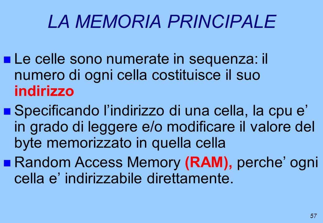 57 LA MEMORIA PRINCIPALE n Le celle sono numerate in sequenza: il numero di ogni cella costituisce il suo indirizzo n Specificando lindirizzo di una c