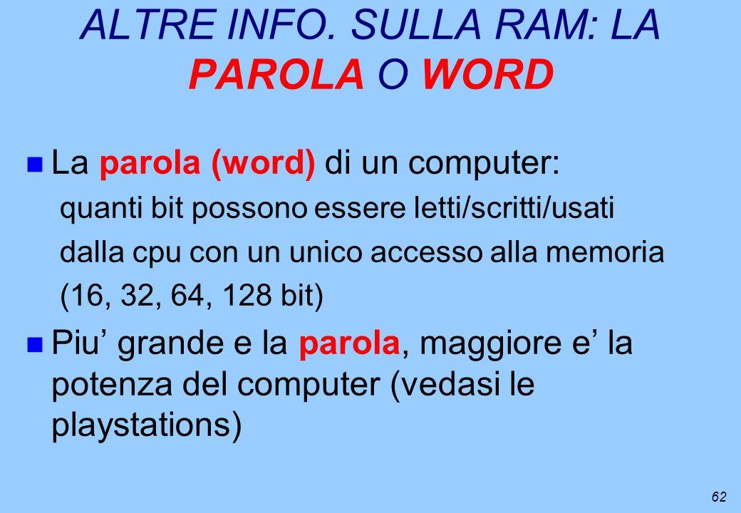 62 ALTRE INFO. SULLA RAM: LA PAROLA O WORD n La parola (word) di un computer: quanti bit possono essere letti/scritti/usati dalla cpu con un unico acc
