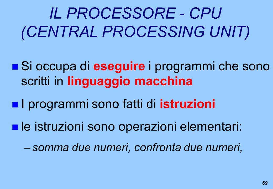 69 IL PROCESSORE - CPU (CENTRAL PROCESSING UNIT) n Si occupa di eseguire i programmi che sono scritti in linguaggio macchina n I programmi sono fatti