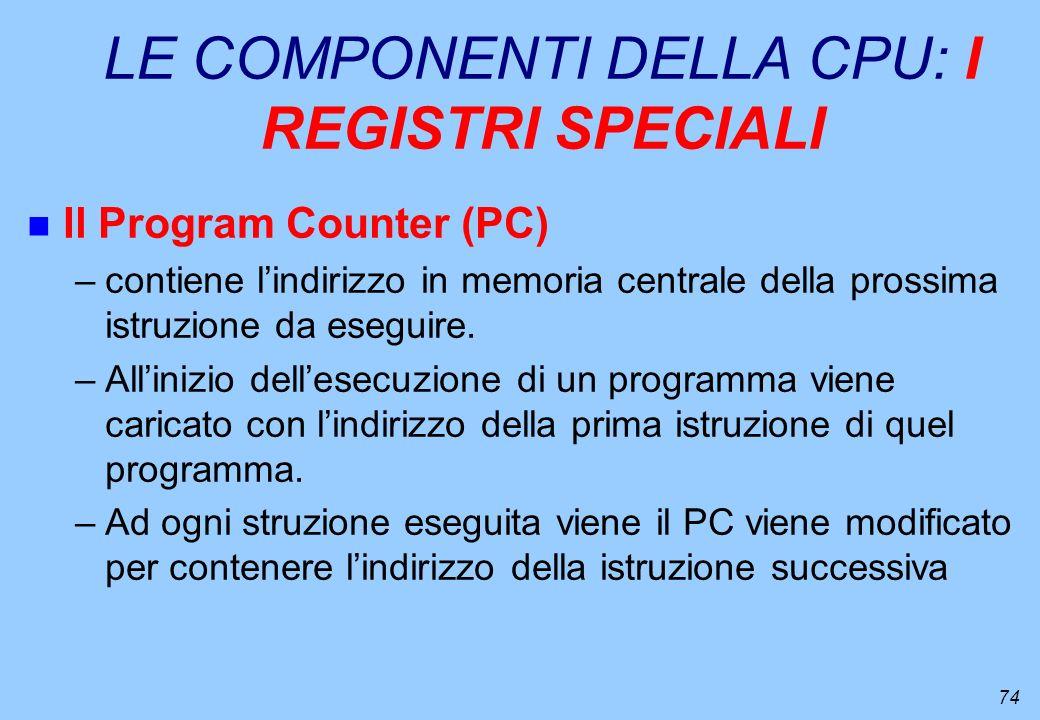 74 LE COMPONENTI DELLA CPU: I REGISTRI SPECIALI n Il Program Counter (PC) –contiene lindirizzo in memoria centrale della prossima istruzione da esegui