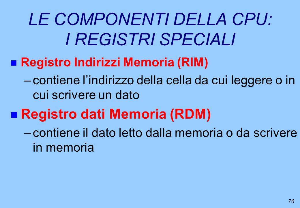 76 LE COMPONENTI DELLA CPU: I REGISTRI SPECIALI n Registro Indirizzi Memoria (RIM) –contiene lindirizzo della cella da cui leggere o in cui scrivere u