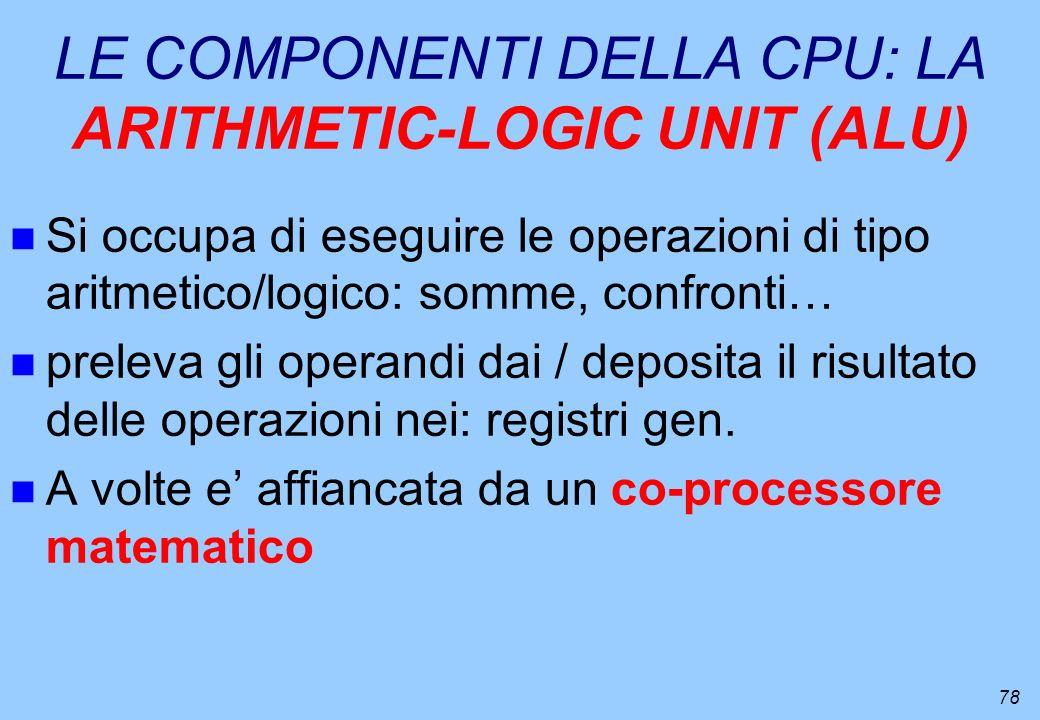 78 LE COMPONENTI DELLA CPU: LA ARITHMETIC-LOGIC UNIT (ALU) n Si occupa di eseguire le operazioni di tipo aritmetico/logico: somme, confronti… n prelev