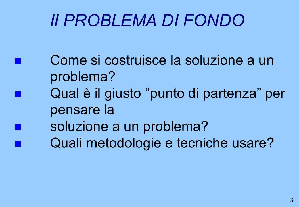8 Il PROBLEMA DI FONDO n Come si costruisce la soluzione a un problema? n Qual è il giusto punto di partenza per pensare la n soluzione a un problema?