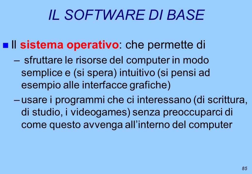 85 IL SOFTWARE DI BASE n Il sistema operativo: che permette di – sfruttare le risorse del computer in modo semplice e (si spera) intuitivo (si pensi a
