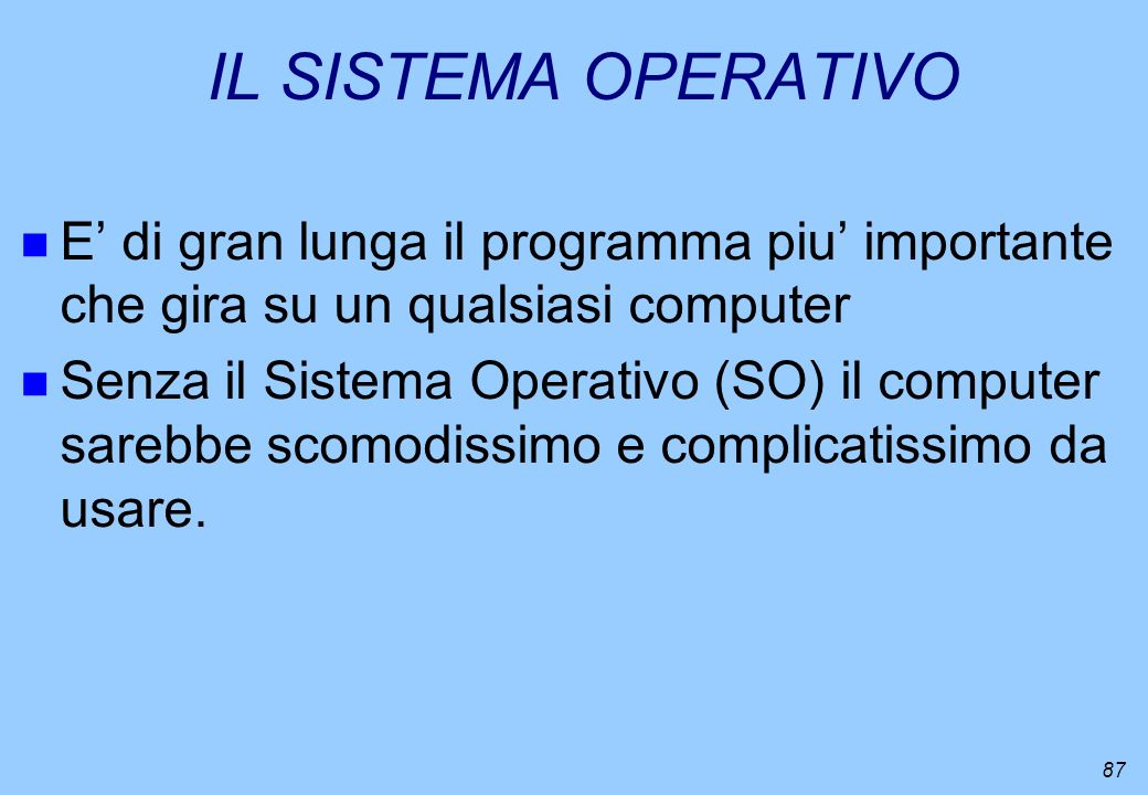 87 IL SISTEMA OPERATIVO n E di gran lunga il programma piu importante che gira su un qualsiasi computer n Senza il Sistema Operativo (SO) il computer
