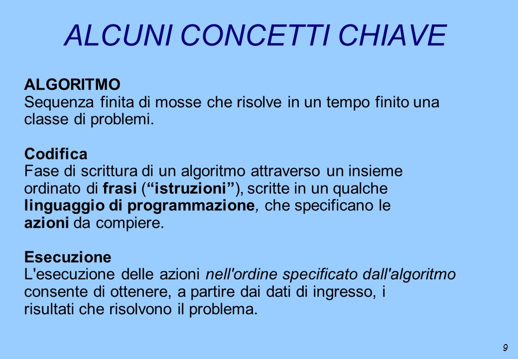 9 ALGORITMO Sequenza finita di mosse che risolve in un tempo finito una classe di problemi. Codifica Fase di scrittura di un algoritmo attraverso un i