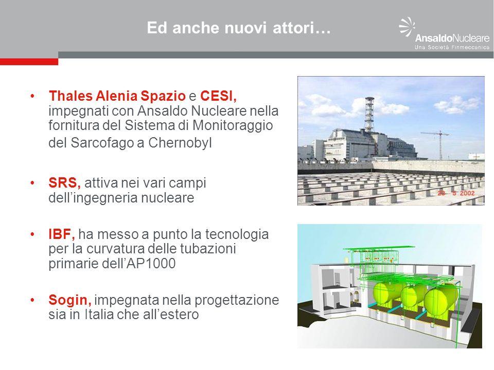 Ed anche nuovi attori… Thales Alenia Spazio e CESI, impegnati con Ansaldo Nucleare nella fornitura del Sistema di Monitoraggio del Sarcofago a Chernobyl SRS, attiva nei vari campi dellingegneria nucleare IBF, ha messo a punto la tecnologia per la curvatura delle tubazioni primarie dellAP1000 Sogin, impegnata nella progettazione sia in Italia che allestero