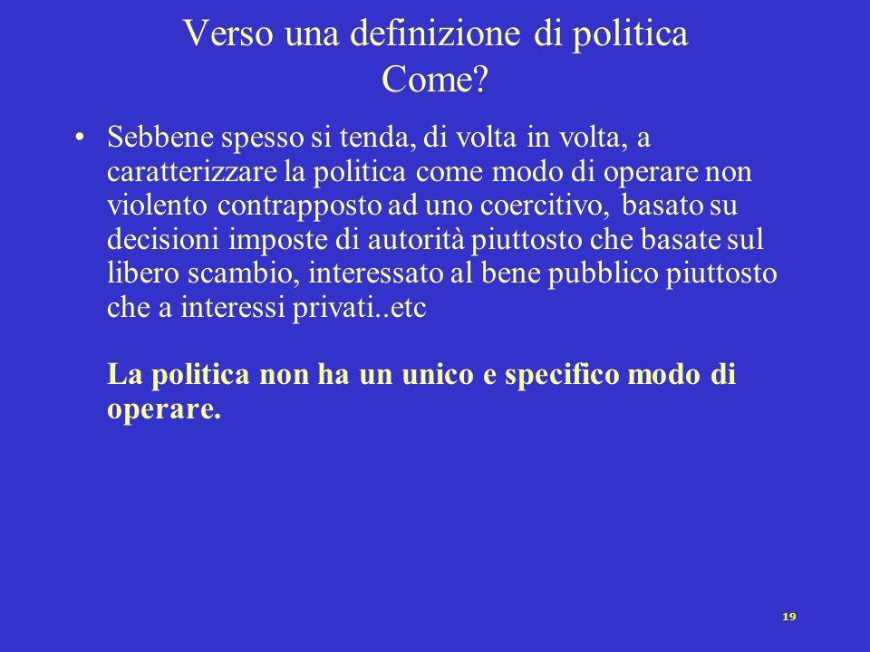18 Verso una definizione di politica Chi? Sebbene nella politica contemporanea sia spesso dominio prevalente di politici professionisti.. La politica