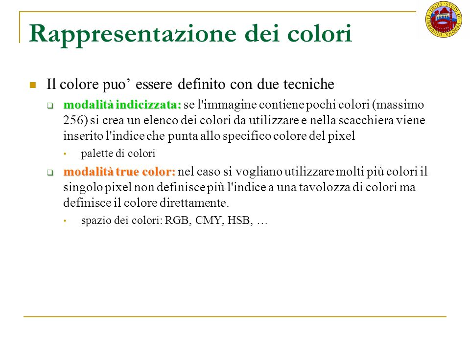 Palette Nel caso di 8 bpp per immagini a colori viene utilizzato un sistema di codifica mediante palette (tavolozza di colori) e una lista di colori scelti nell insieme di tutti quelli disponibili e possibile ottenere differenti effetti di colore sulla stessa immagine semplicemente cambiando la sua pallette look up table Si sfrutta il concetto di look up table (LUT) ad ogni colore della tavolozza è associato ad un indice il pixel indica lindice di questa tabella La rappresentazione dei pixel attraverso indici nella tavolozza permette un drastico risparmio di memoria e tempo computazionale, ma limita la gamma di colori utilizzabili a quelli presenti nella tavolozza