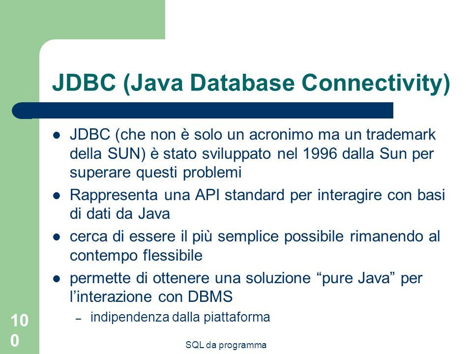 SQL da programma 100 JDBC (Java Database Connectivity) JDBC (che non è solo un acronimo ma un trademark della SUN) è stato sviluppato nel 1996 dalla Sun per superare questi problemi Rappresenta una API standard per interagire con basi di dati da Java cerca di essere il più semplice possibile rimanendo al contempo flessibile permette di ottenere una soluzione pure Java per linterazione con DBMS – indipendenza dalla piattaforma