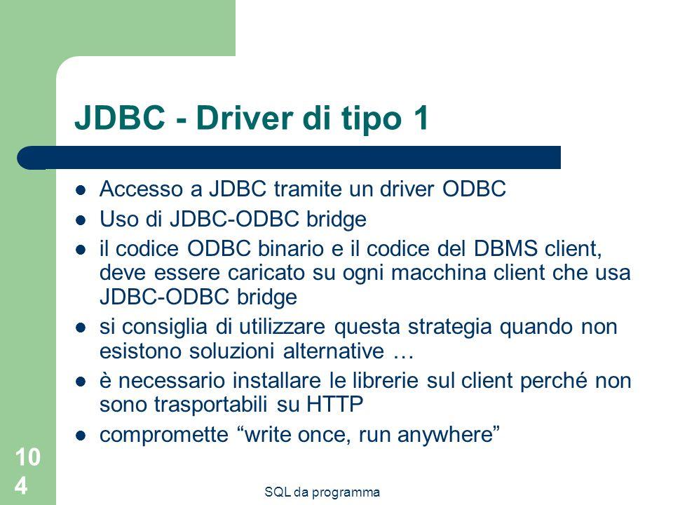 SQL da programma 104 JDBC - Driver di tipo 1 Accesso a JDBC tramite un driver ODBC Uso di JDBC-ODBC bridge il codice ODBC binario e il codice del DBMS client, deve essere caricato su ogni macchina client che usa JDBC-ODBC bridge si consiglia di utilizzare questa strategia quando non esistono soluzioni alternative … è necessario installare le librerie sul client perché non sono trasportabili su HTTP compromette write once, run anywhere