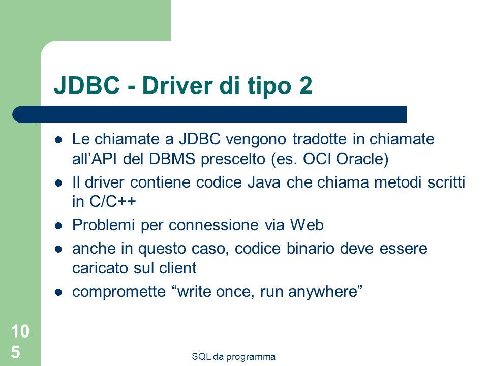 SQL da programma 105 JDBC - Driver di tipo 2 Le chiamate a JDBC vengono tradotte in chiamate allAPI del DBMS prescelto (es. OCI Oracle) Il driver cont