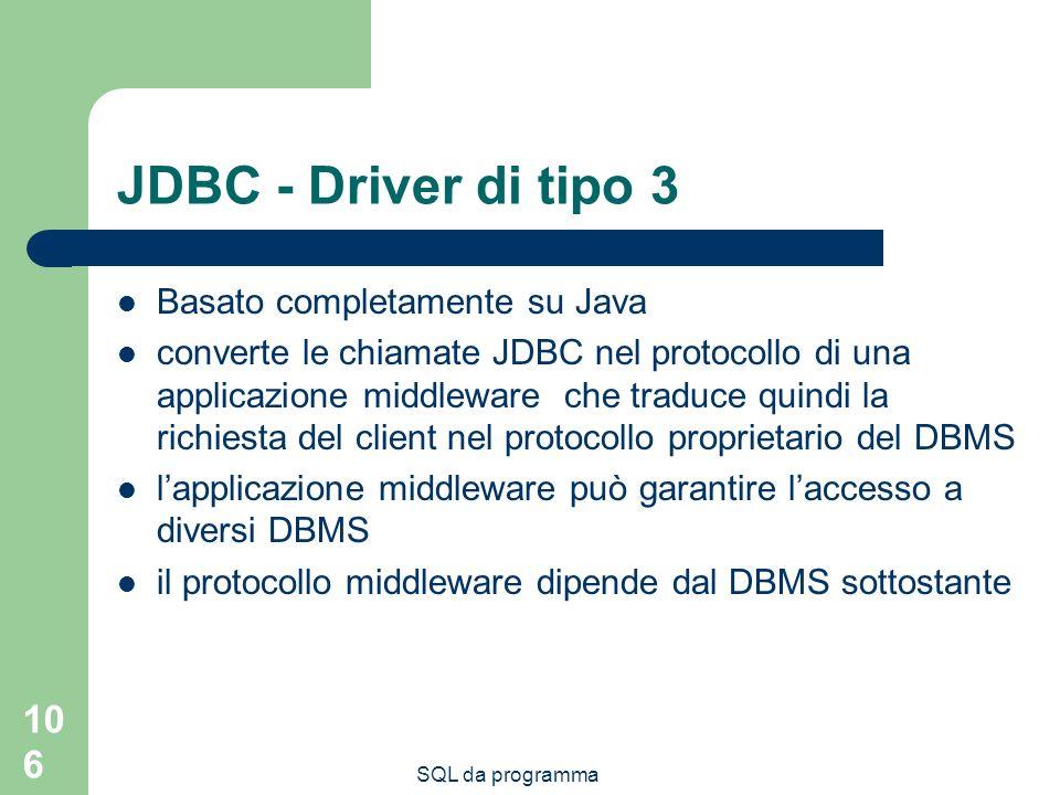 SQL da programma 106 JDBC - Driver di tipo 3 Basato completamente su Java converte le chiamate JDBC nel protocollo di una applicazione middleware che traduce quindi la richiesta del client nel protocollo proprietario del DBMS lapplicazione middleware può garantire laccesso a diversi DBMS il protocollo middleware dipende dal DBMS sottostante