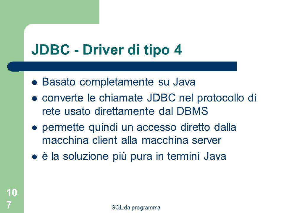 SQL da programma 107 JDBC - Driver di tipo 4 Basato completamente su Java converte le chiamate JDBC nel protocollo di rete usato direttamente dal DBMS permette quindi un accesso diretto dalla macchina client alla macchina server è la soluzione più pura in termini Java