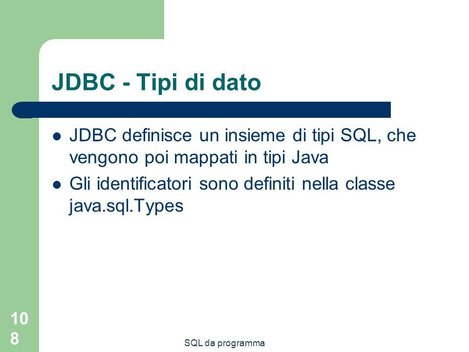SQL da programma 108 JDBC - Tipi di dato JDBC definisce un insieme di tipi SQL, che vengono poi mappati in tipi Java Gli identificatori sono definiti nella classe java.sql.Types