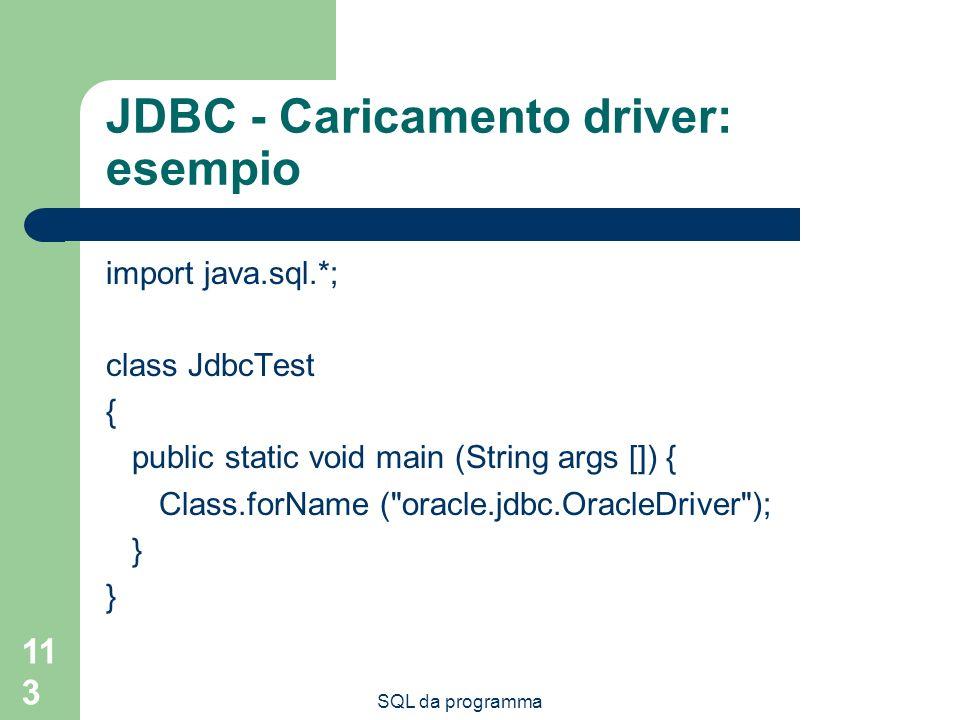 SQL da programma 113 JDBC - Caricamento driver: esempio import java.sql.*; class JdbcTest { public static void main (String args []) { Class.forName (