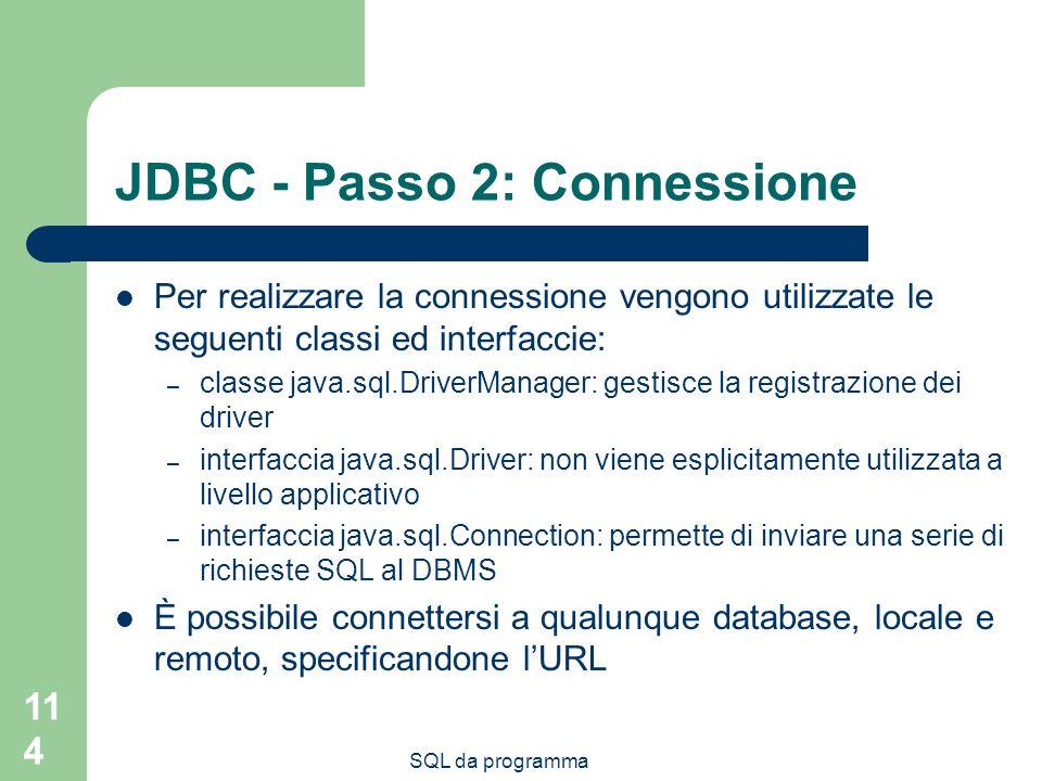 SQL da programma 114 JDBC - Passo 2: Connessione Per realizzare la connessione vengono utilizzate le seguenti classi ed interfaccie: – classe java.sql