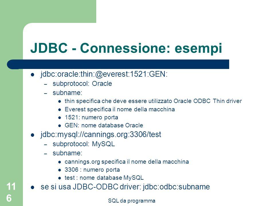 SQL da programma 116 JDBC - Connessione: esempi jdbc:oracle:thin:@everest:1521:GEN: – subprotocol: Oracle – subname: thin specifica che deve essere utilizzato Oracle ODBC Thin driver Everest specifica il nome della macchina 1521: numero porta GEN: nome database Oracle jdbc:mysql://cannings.org:3306/test – subprotocol: MySQL – subname: cannings.org specifica il nome della macchina 3306 : numero porta test : nome database MySQL se si usa JDBC-ODBC driver: jdbc:odbc:subname