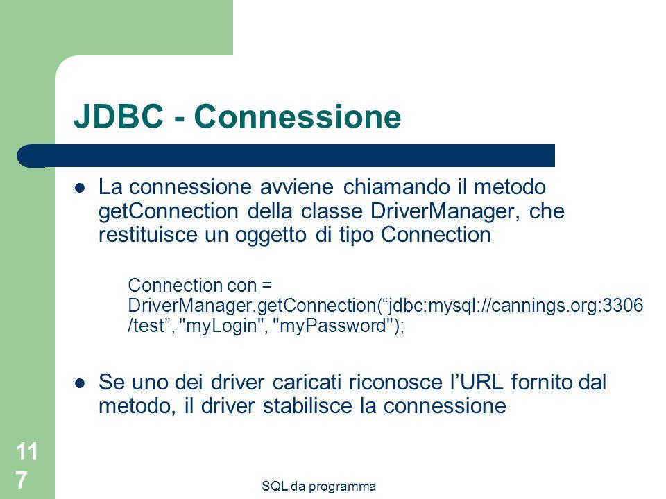 SQL da programma 117 JDBC - Connessione La connessione avviene chiamando il metodo getConnection della classe DriverManager, che restituisce un oggetto di tipo Connection Connection con = DriverManager.getConnection(jdbc:mysql://cannings.org:3306 /test, myLogin , myPassword ); Se uno dei driver caricati riconosce lURL fornito dal metodo, il driver stabilisce la connessione