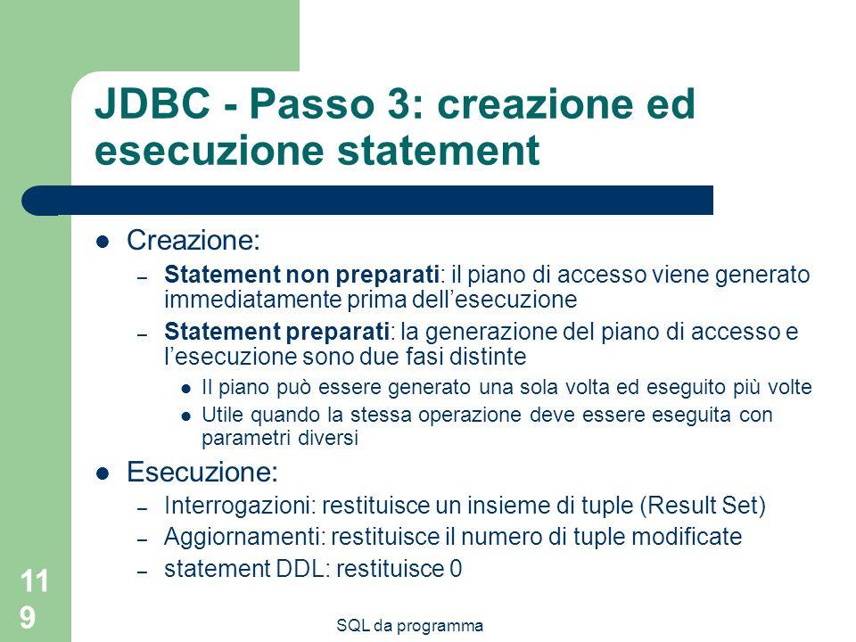 SQL da programma 119 JDBC - Passo 3: creazione ed esecuzione statement Creazione: – Statement non preparati: il piano di accesso viene generato immedi