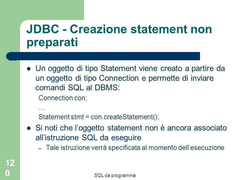 SQL da programma 120 JDBC - Creazione statement non preparati Un oggetto di tipo Statement viene creato a partire da un oggetto di tipo Connection e p
